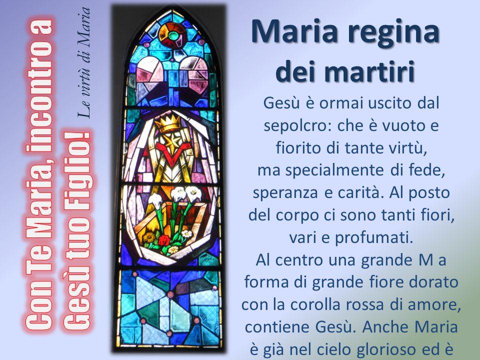 Maria regina dei martiri Gesù è ormai uscito dal sepolcro: che è vuoto e fiorito di tante virtù, ma specialmente di fede, speranza e carità. Al posto