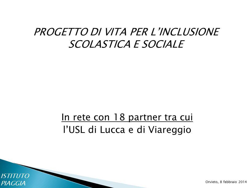 PROGETTO DI VITA PER L'INCLUSIONE SCOLASTICA E SOCIALE Orvieto, 8 febbraio 2014 In rete con 18 partner tra cui l'USL di Lucca e di Viareggio ISTITUTO PIAGGIA