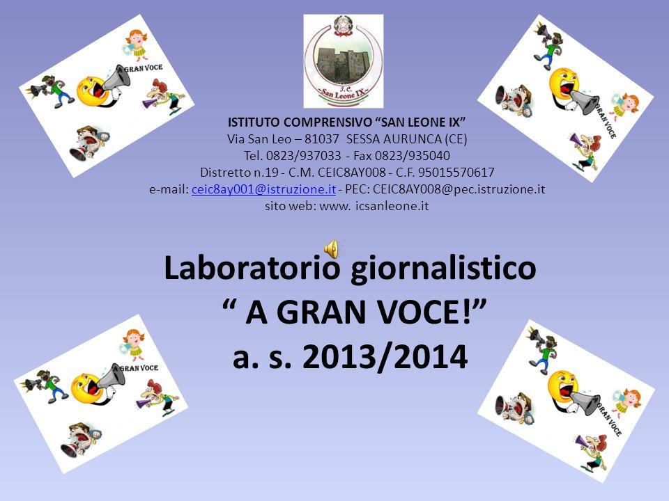 """Laboratorio giornalistico """" A GRAN VOCE!"""" a. s. 2013/2014 ISTITUTO COMPRENSIVO """"SAN LEONE IX"""" Via San Leo – 81037 SESSA AURUNCA (CE) Tel. 0823/937033"""