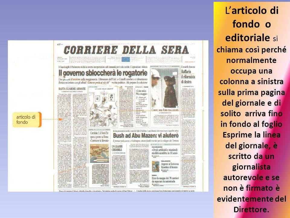 L'articolo di fondo o editoriale si chiama così perché normalmente occupa una colonna a sinistra sulla prima pagina del giornale e di solito arriva fi