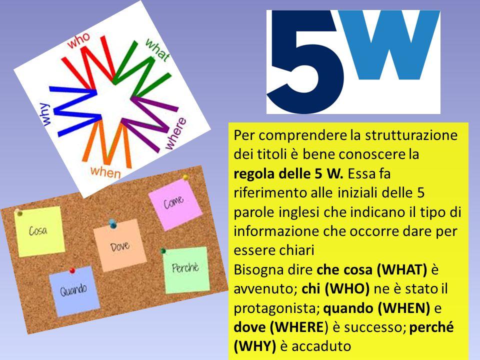 Per comprendere la strutturazione dei titoli è bene conoscere la regola delle 5 W. Essa fa riferimento alle iniziali delle 5 parole inglesi che indica