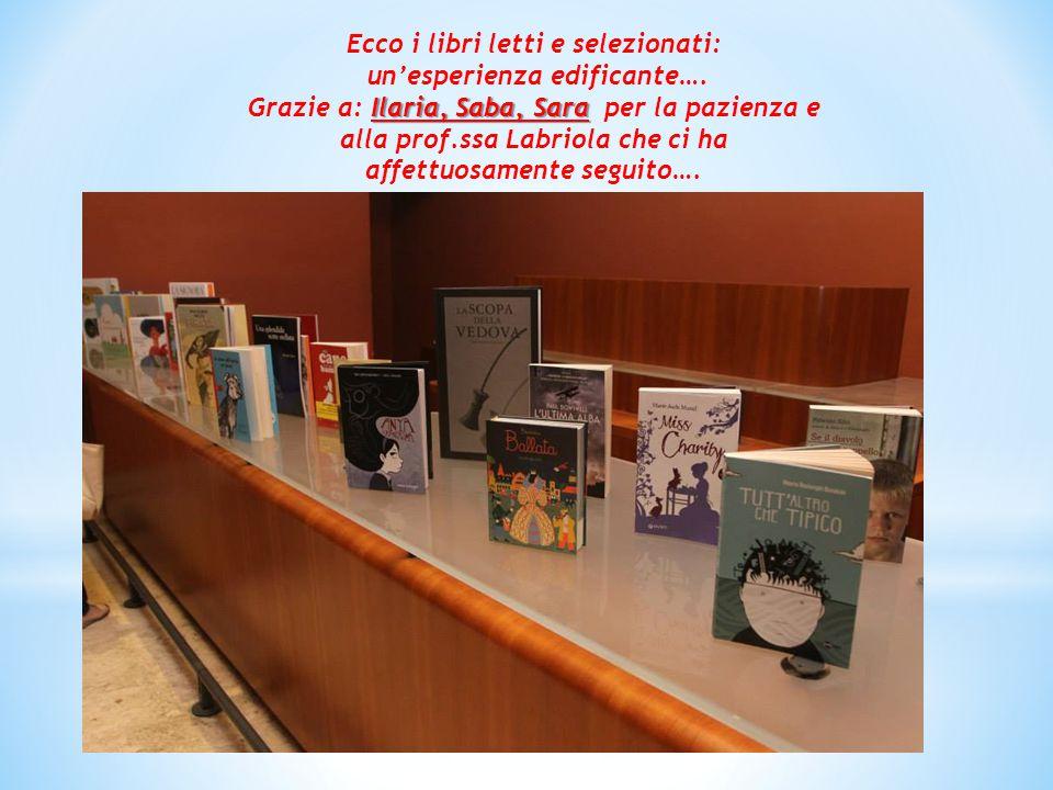 Ecco i libri letti e selezionati: un'esperienza edificante…. Ilaria, Saba, Sara Grazie a: Ilaria, Saba, Sara per la pazienza e alla prof.ssa Labriola