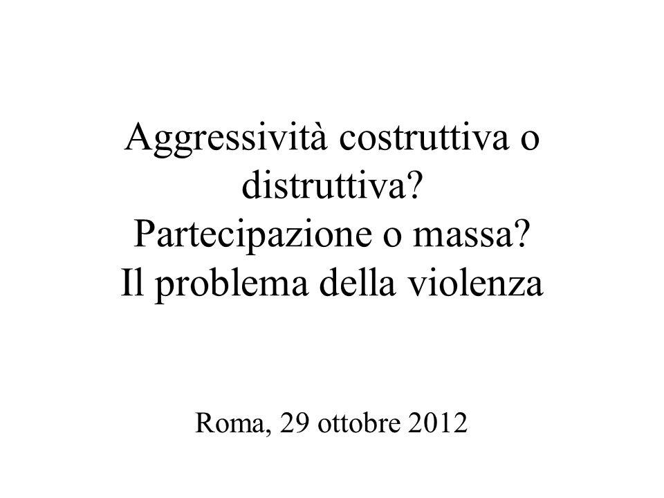 Aggressività costruttiva o distruttiva? Partecipazione o massa? Il problema della violenza Roma, 29 ottobre 2012