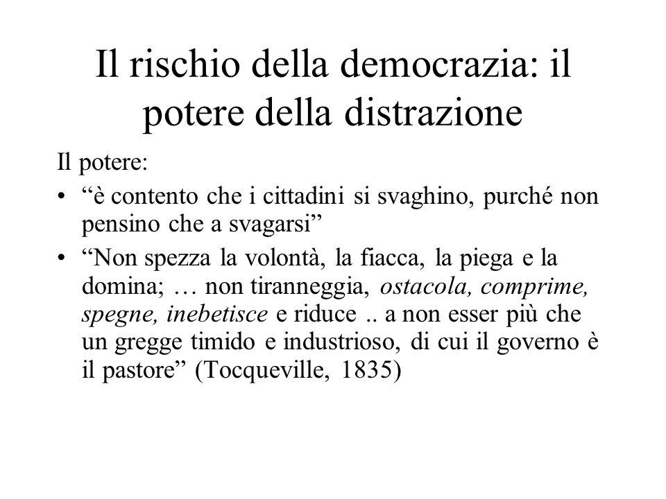 Il rischio della democrazia: il potere della distrazione Il potere: è contento che i cittadini si svaghino, purché non pensino che a svagarsi Non spezza la volontà, la fiacca, la piega e la domina; … non tiranneggia, ostacola, comprime, spegne, inebetisce e riduce..