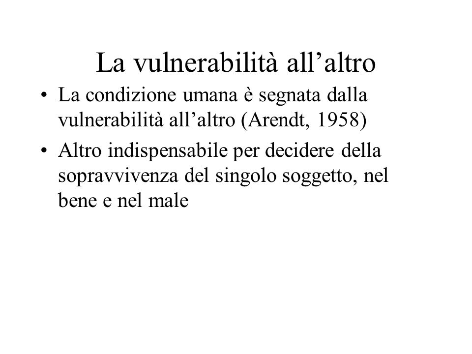 La vulnerabilità all'altro La condizione umana è segnata dalla vulnerabilità all'altro (Arendt, 1958) Altro indispensabile per decidere della sopravvivenza del singolo soggetto, nel bene e nel male