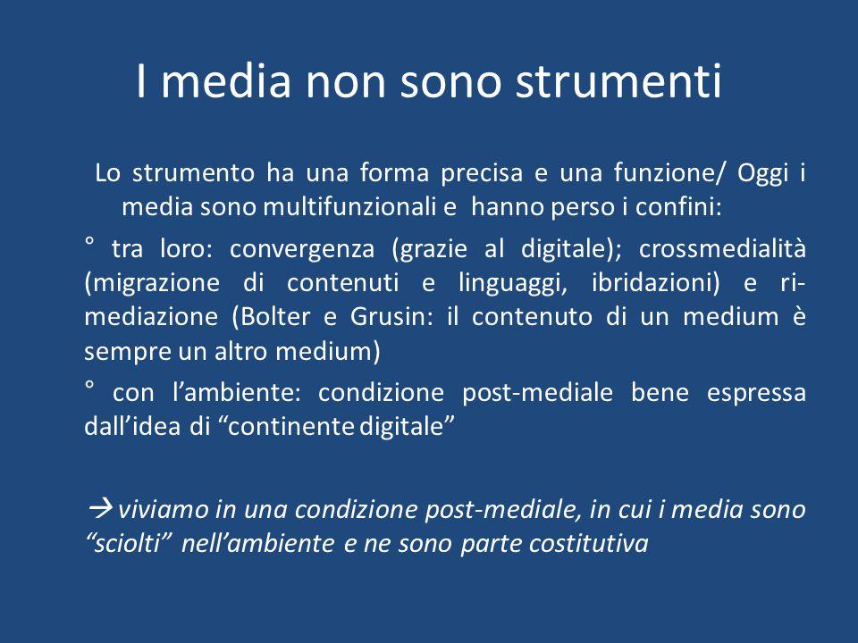 I media non sono strumenti Lo strumento ha una forma precisa e una funzione/ Oggi i media sono multifunzionali e hanno perso i confini: ° tra loro: convergenza (grazie al digitale); crossmedialità (migrazione di contenuti e linguaggi, ibridazioni) e ri- mediazione (Bolter e Grusin: il contenuto di un medium è sempre un altro medium) ° con l'ambiente: condizione post-mediale bene espressa dall'idea di continente digitale  viviamo in una condizione post-mediale, in cui i media sono sciolti nell'ambiente e ne sono parte costitutiva