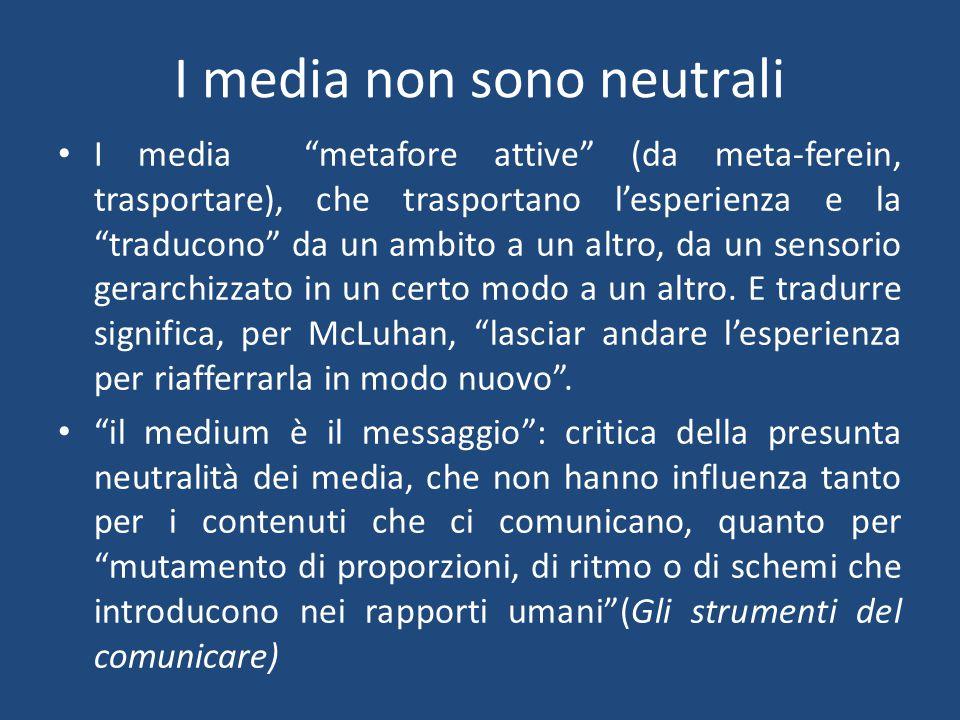 I media non sono neutrali I media metafore attive (da meta-ferein, trasportare), che trasportano l'esperienza e la traducono da un ambito a un altro, da un sensorio gerarchizzato in un certo modo a un altro.