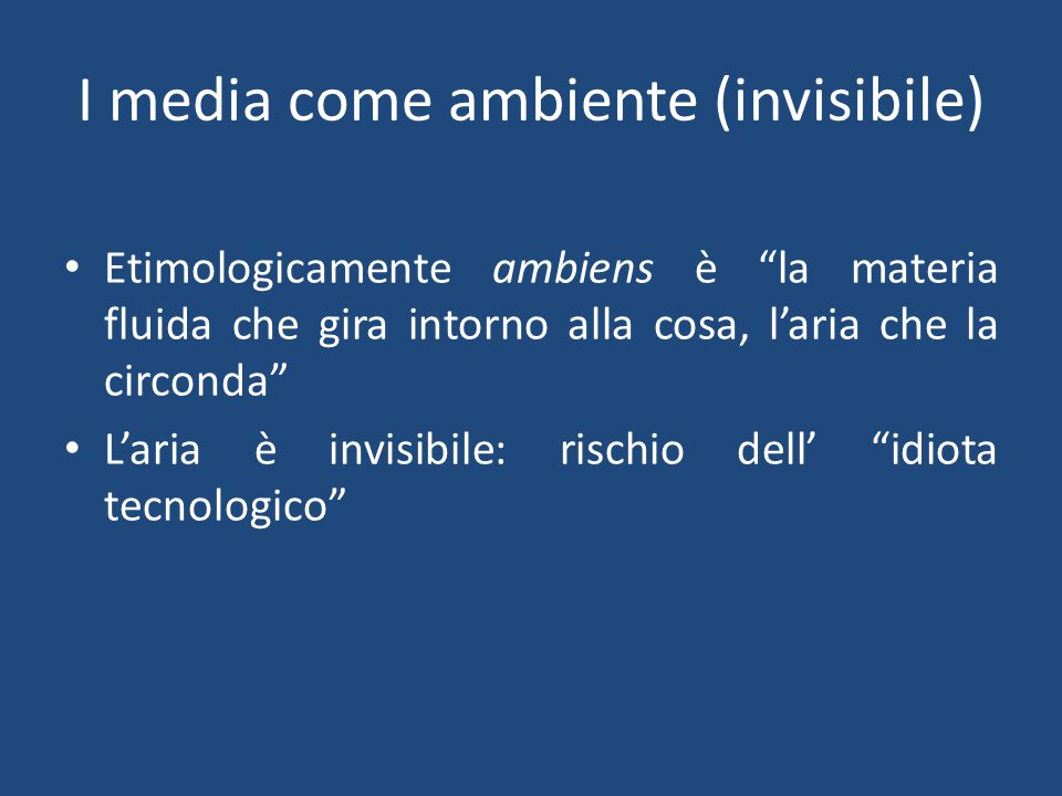I media come ambiente (invisibile) Etimologicamente ambiens è la materia fluida che gira intorno alla cosa, l'aria che la circonda L'aria è invisibile: rischio dell' idiota tecnologico