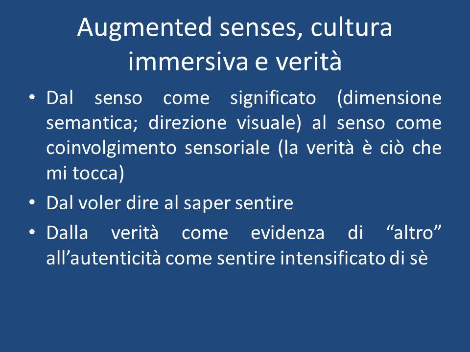 Augmented senses, cultura immersiva e verità Dal senso come significato (dimensione semantica; direzione visuale) al senso come coinvolgimento sensoriale (la verità è ciò che mi tocca) Dal voler dire al saper sentire Dalla verità come evidenza di altro all'autenticità come sentire intensificato di sè