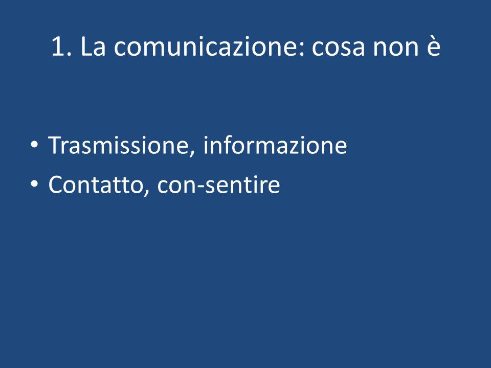 1. La comunicazione: cosa non è Trasmissione, informazione Contatto, con-sentire