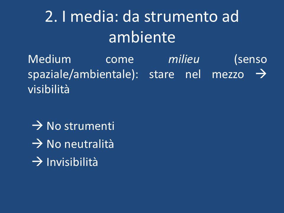2. I media: da strumento ad ambiente Medium come milieu (senso spaziale/ambientale): stare nel mezzo  visibilità  No strumenti  No neutralità  Inv
