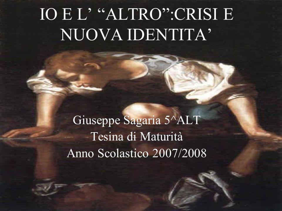 """IO E L' """"ALTRO"""":CRISI E NUOVA IDENTITA' Giuseppe Sagaria 5^ALT Tesina di Maturità Anno Scolastico 2007/2008"""
