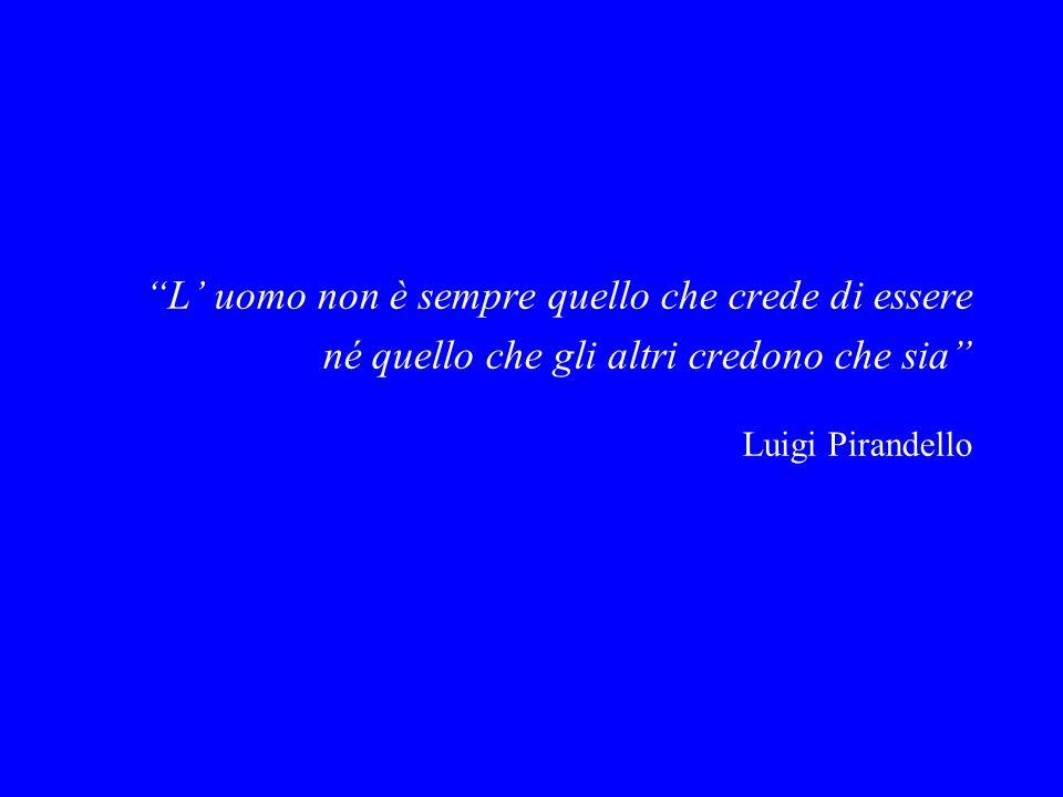 """""""L' uomo non è sempre quello che crede di essere né quello che gli altri credono che sia"""" Luigi Pirandello"""