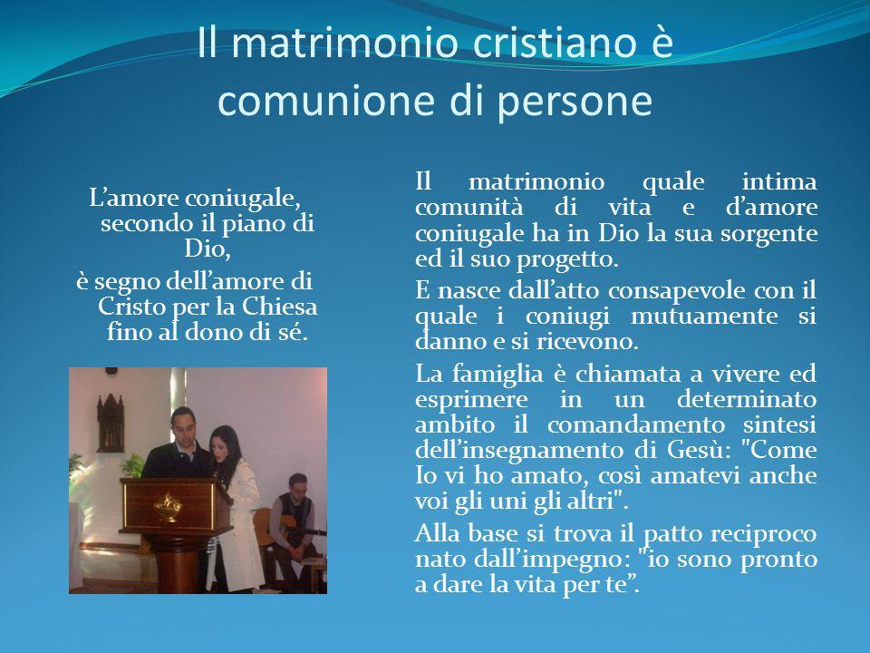 Il matrimonio cristiano è comunione di persone L'amore coniugale, secondo il piano di Dio, è segno dell'amore di Cristo per la Chiesa fino al dono di