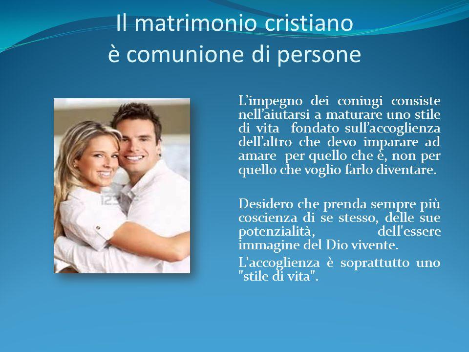 Il matrimonio cristiano è comunione di persone L'impegno dei coniugi consiste nell'aiutarsi a maturare uno stile di vita fondato sull'accoglienza dell