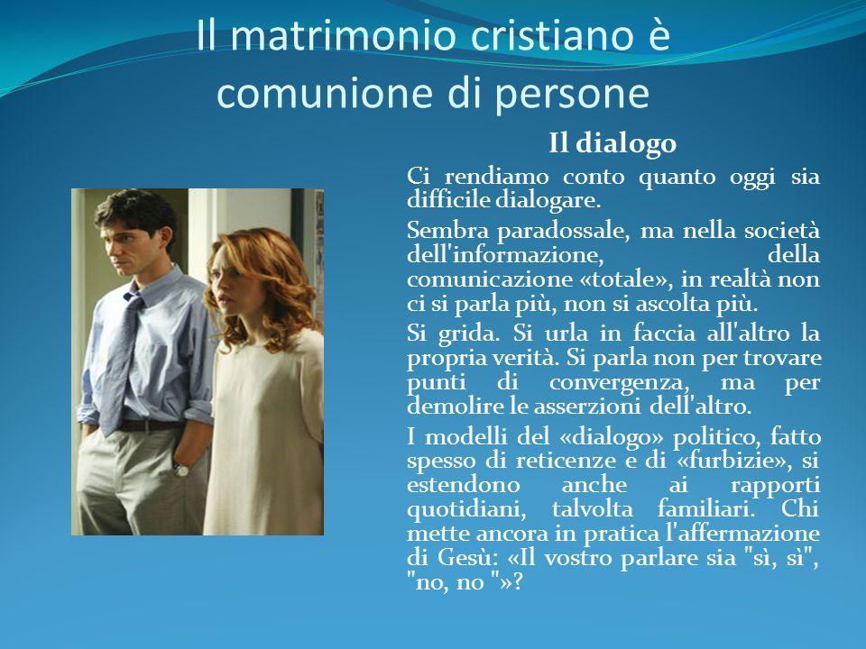 Il matrimonio cristiano è comunione di persone Il dialogo Ci rendiamo conto quanto oggi sia difficile dialogare. Sembra paradossale, ma nella società