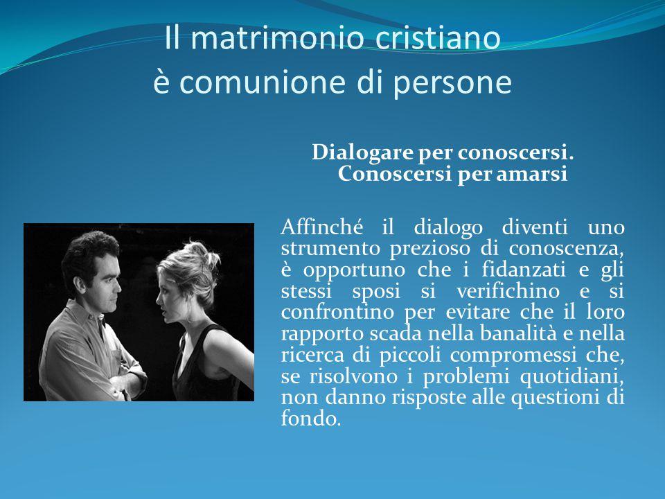 Il matrimonio cristiano è comunione di persone Dialogare per conoscersi. Conoscersi per amarsi Affinché il dialogo diventi uno strumento prezioso di c
