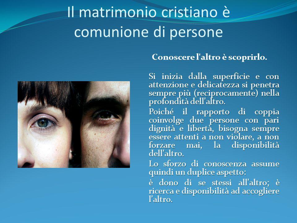 Il matrimonio cristiano è comunione di persone Conoscere l'altro è scoprirlo. Si inizia dalla superficie e con attenzione e delicatezza si penetra sem