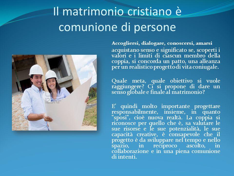 Il matrimonio cristiano è comunione di persone Accogliersi, dialogare, conoscersi, amarsi acquistano senso e significato se, scoperti i valori e i lim