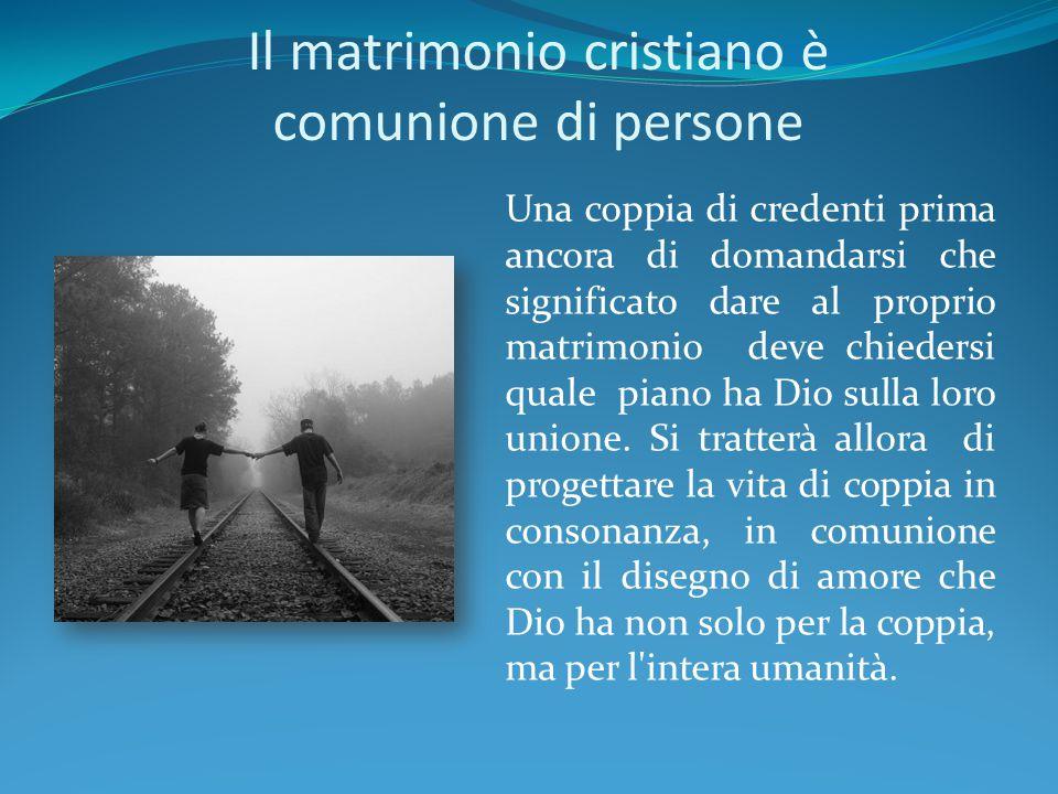 Il matrimonio cristiano è comunione di persone Una coppia di credenti prima ancora di domandarsi che significato dare al proprio matrimonio deve chied