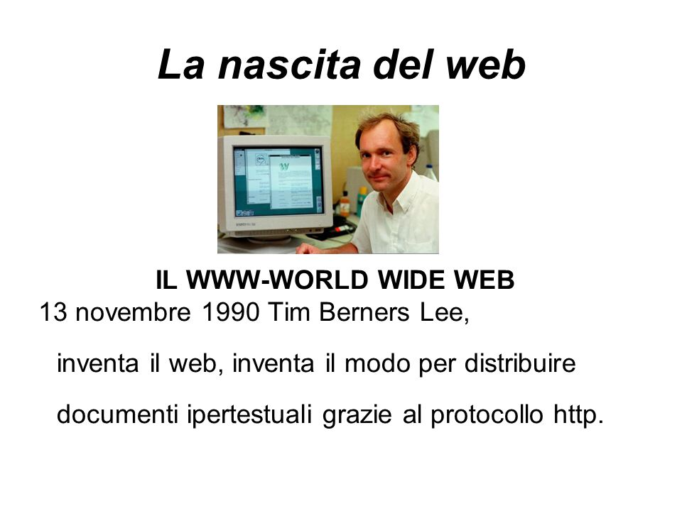 La nascita del web IL WWW-WORLD WIDE WEB 13 novembre 1990 Tim Berners Lee, inventa il web, inventa il modo per distribuire documenti ipertestuali grazie al protocollo http.