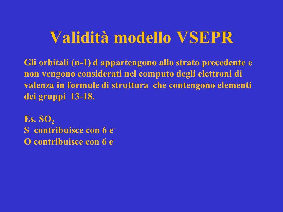Validità modello VSEPR Gli orbitali (n-1) d appartengono allo strato precedente e non vengono considerati nel computo degli elettroni di valenza in fo