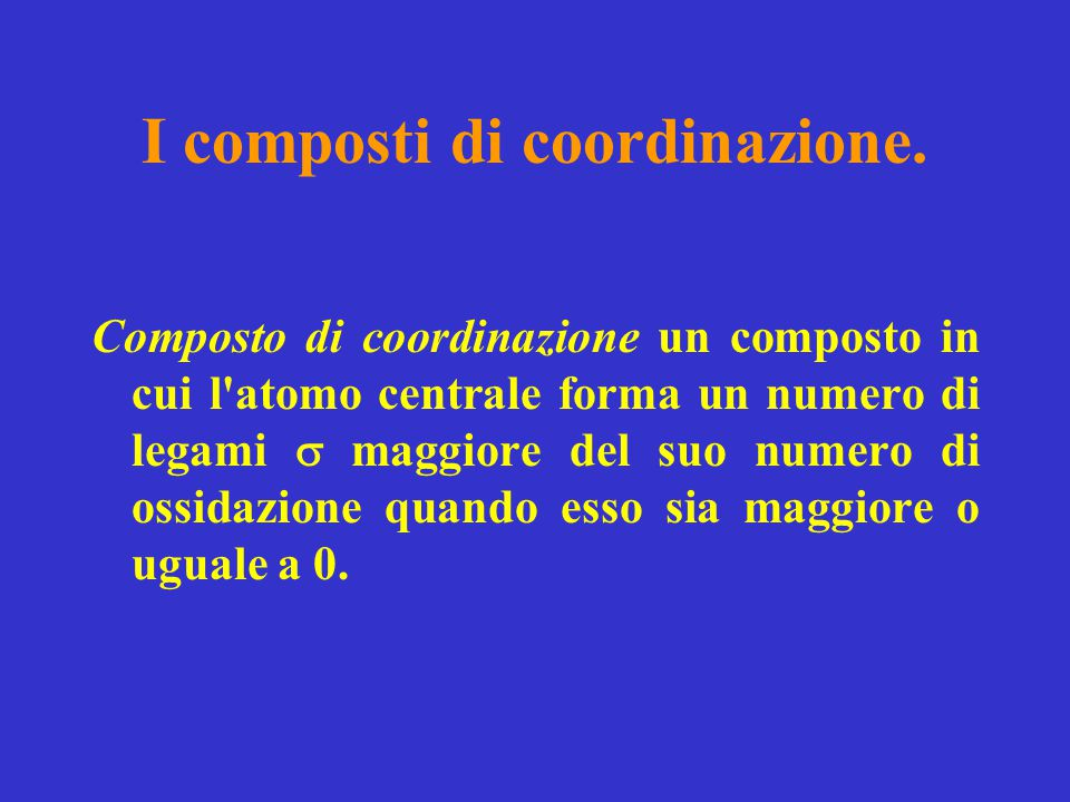 I composti di coordinazione. Composto di coordinazione un composto in cui l'atomo centrale forma un numero di legami  maggiore del suo numero di ossi