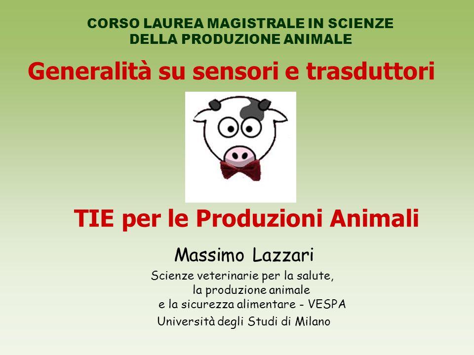 Generalità su sensori e trasduttori CORSO LAUREA MAGISTRALE IN SCIENZE DELLA PRODUZIONE ANIMALE TIE per le Produzioni Animali Massimo Lazzari Scienze