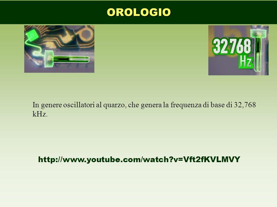 OROLOGIO In genere oscillatori al quarzo, che genera la frequenza di base di 32,768 kHz. http://www.youtube.com/watch?v=Vft2fKVLMVY