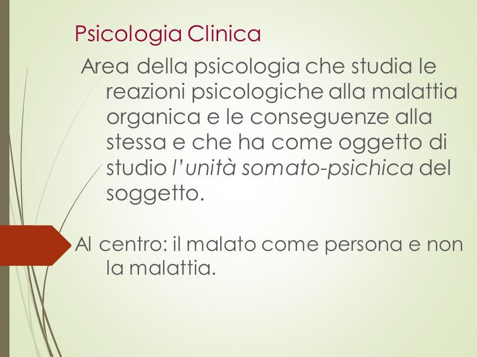 Psicologia Clinica Area della psicologia che studia le reazioni psicologiche alla malattia organica e le conseguenze alla stessa e che ha come oggetto