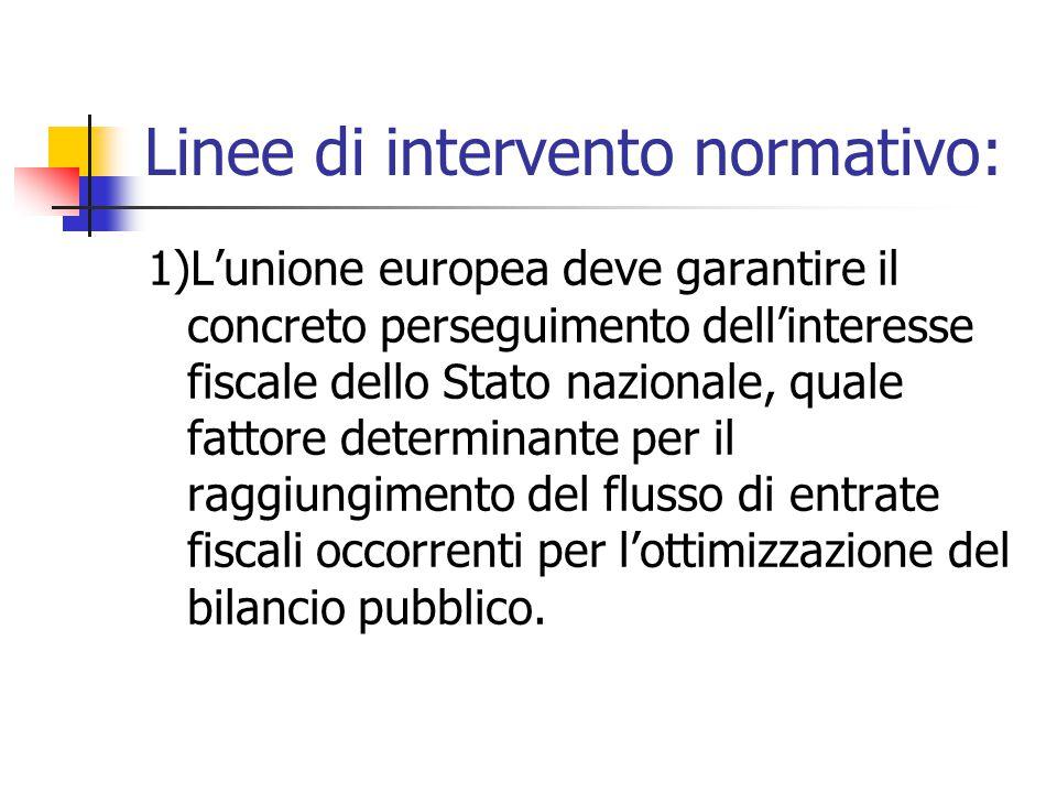 Linee di intervento normativo: 1)L'unione europea deve garantire il concreto perseguimento dell'interesse fiscale dello Stato nazionale, quale fattore