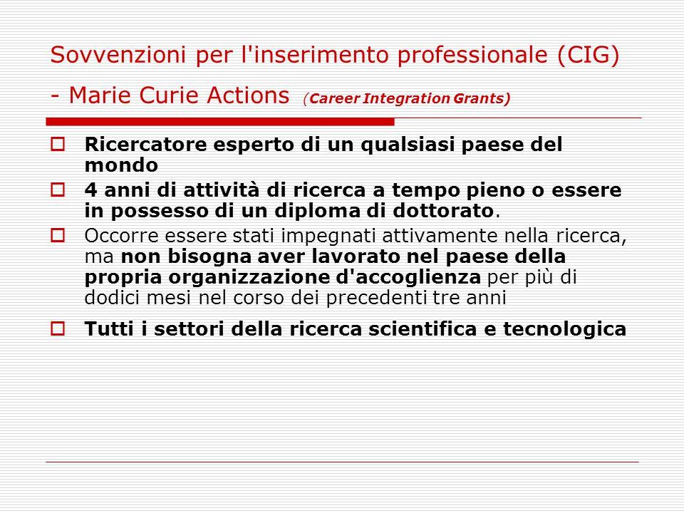 Sovvenzioni per l inserimento professionale (CIG) - Marie Curie Actions (Career Integration Grants)  Ricercatore esperto di un qualsiasi paese del mondo  4 anni di attività di ricerca a tempo pieno o essere in possesso di un diploma di dottorato.