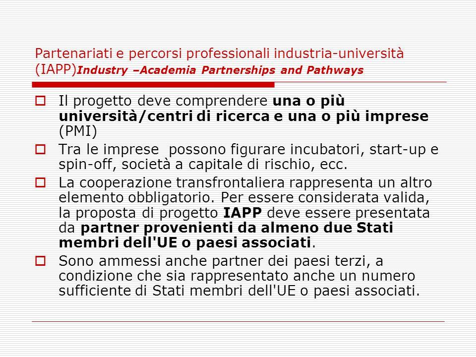 Partenariati e percorsi professionali industria-università (IAPP) Industry –Academia Partnerships and Pathways  Il progetto deve comprendere una o più università/centri di ricerca e una o più imprese (PMI)  Tra le imprese possono figurare incubatori, start-up e spin-off, società a capitale di rischio, ecc.