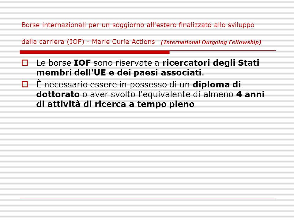 Borse internazionali per un soggiorno all estero finalizzato allo sviluppo della carriera (IOF) - Marie Curie Actions (International Outgoing Fellowship)  Le borse IOF sono riservate a ricercatori degli Stati membri dell UE e dei paesi associati.