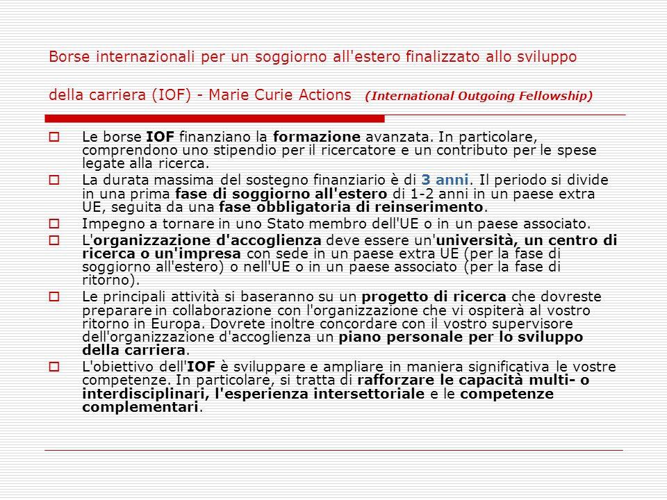 Borse internazionali per un soggiorno all estero finalizzato allo sviluppo della carriera (IOF) - Marie Curie Actions (International Outgoing Fellowship)  Le borse IOF finanziano la formazione avanzata.