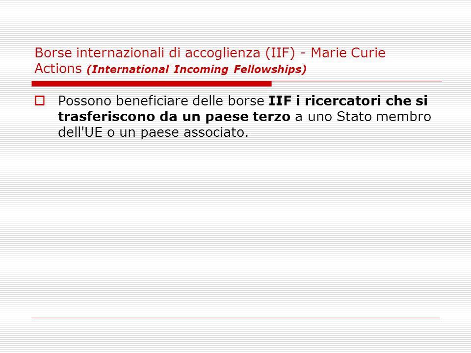Borse internazionali di accoglienza (IIF) - Marie Curie Actions (International Incoming Fellowships)  Possono beneficiare delle borse IIF i ricercatori che si trasferiscono da un paese terzo a uno Stato membro dell UE o un paese associato.