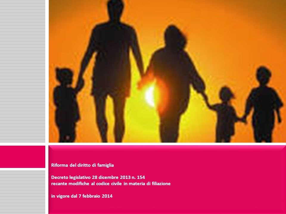 Riforma del diritto di famiglia Decreto legislativo 28 dicembre 2013 n. 154 recante modifiche al codice civile in materia di filiazione in vigore dal