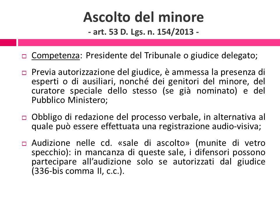 Ascolto del minore - art. 53 D. Lgs. n. 154/2013 -  Competenza: Presidente del Tribunale o giudice delegato;  Previa autorizzazione del giudice, è a