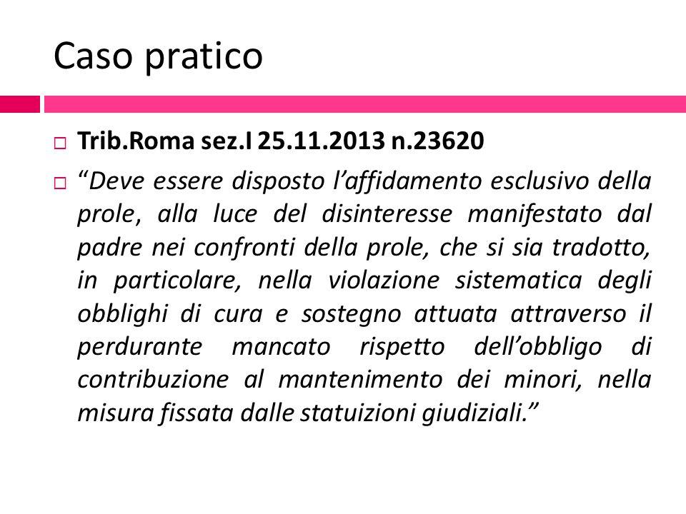 """Caso pratico  Trib.Roma sez.I 25.11.2013 n.23620  """"Deve essere disposto l'affidamento esclusivo della prole, alla luce del disinteresse manifestato"""