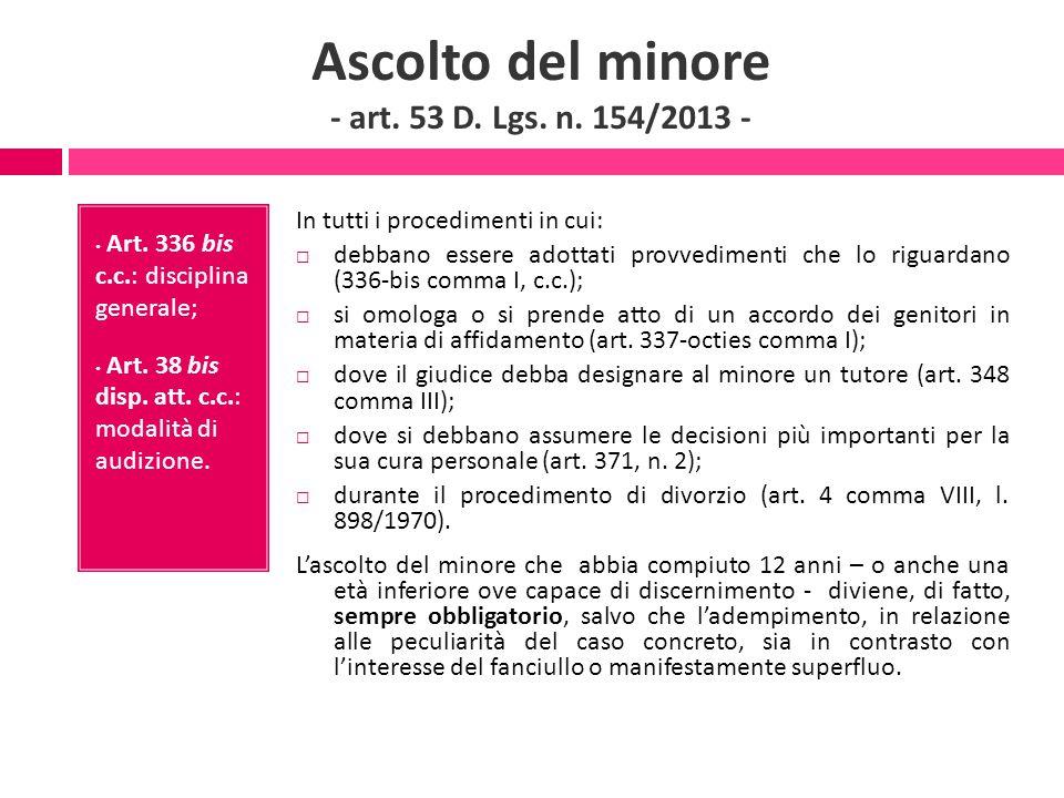Ascolto del minore - art. 53 D. Lgs. n. 154/2013 - Art. 336 bis c.c.: disciplina generale; Art. 38 bis disp. att. c.c.: modalità di audizione. In tutt