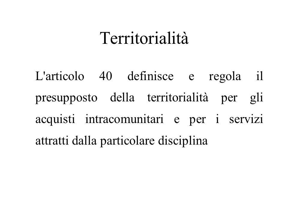 Territorialità L articolo 40 definisce e regola il presupposto della territorialità per gli acquisti intracomunitari e per i servizi attratti dalla particolare disciplina