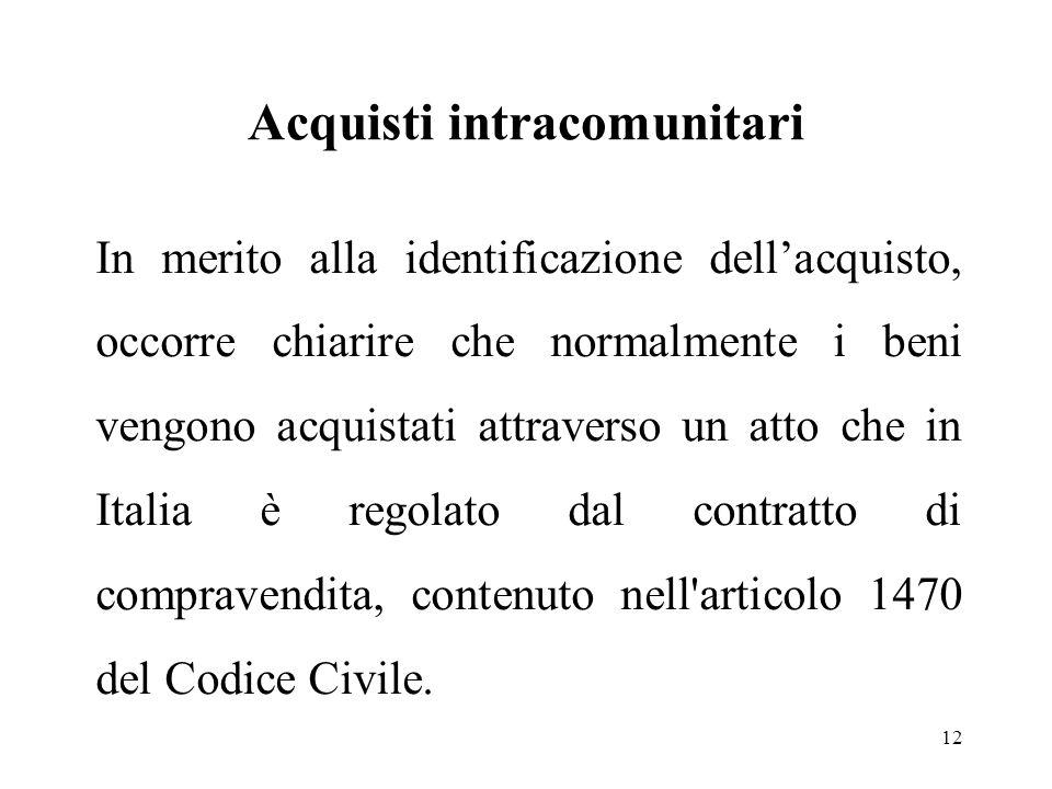 Acquisti intracomunitari 12 In merito alla identificazione dell'acquisto, occorre chiarire che normalmente i beni vengono acquistati attraverso un atto che in Italia è regolato dal contratto di compravendita, contenuto nell articolo 1470 del Codice Civile.