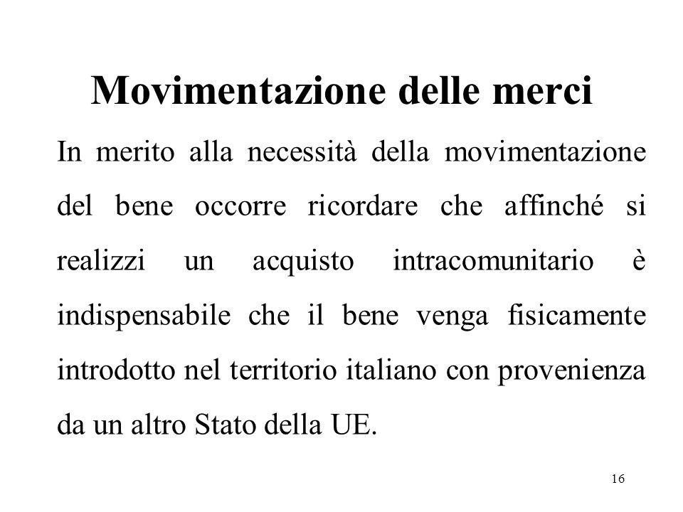 Movimentazione delle merci In merito alla necessità della movimentazione del bene occorre ricordare che affinché si realizzi un acquisto intracomunitario è indispensabile che il bene venga fisicamente introdotto nel territorio italiano con provenienza da un altro Stato della UE.