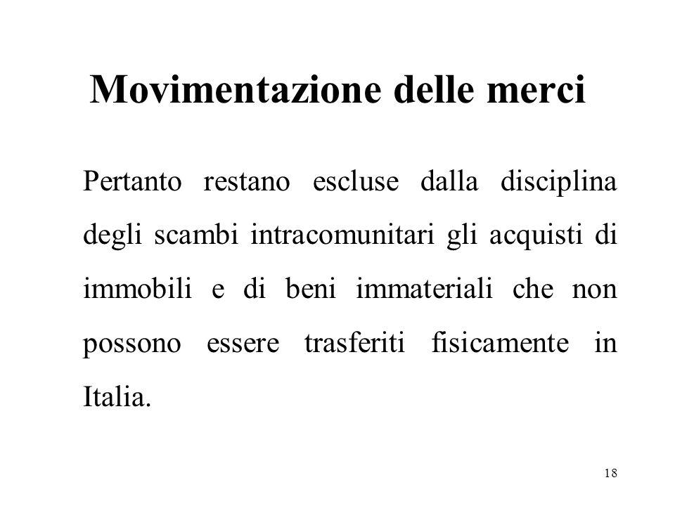 Movimentazione delle merci Pertanto restano escluse dalla disciplina degli scambi intracomunitari gli acquisti di immobili e di beni immateriali che non possono essere trasferiti fisicamente in Italia.