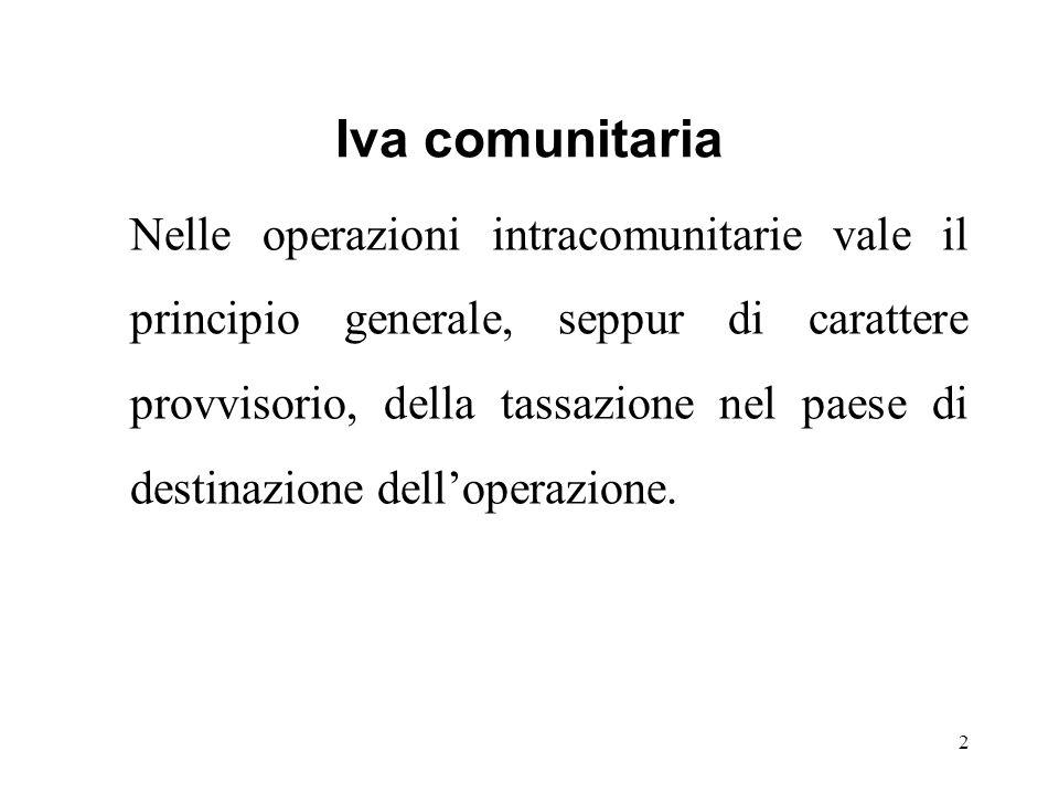 Iva comunitaria Nelle operazioni intracomunitarie vale il principio generale, seppur di carattere provvisorio, della tassazione nel paese di destinazione dell'operazione.