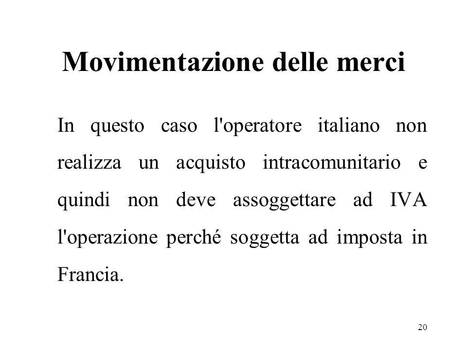 Movimentazione delle merci In questo caso l operatore italiano non realizza un acquisto intracomunitario e quindi non deve assoggettare ad IVA l operazione perché soggetta ad imposta in Francia.