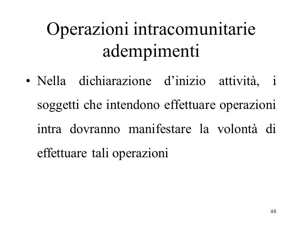 Operazioni intracomunitarie adempimenti Nella dichiarazione d'inizio attività, i soggetti che intendono effettuare operazioni intra dovranno manifestare la volontà di effettuare tali operazioni 46