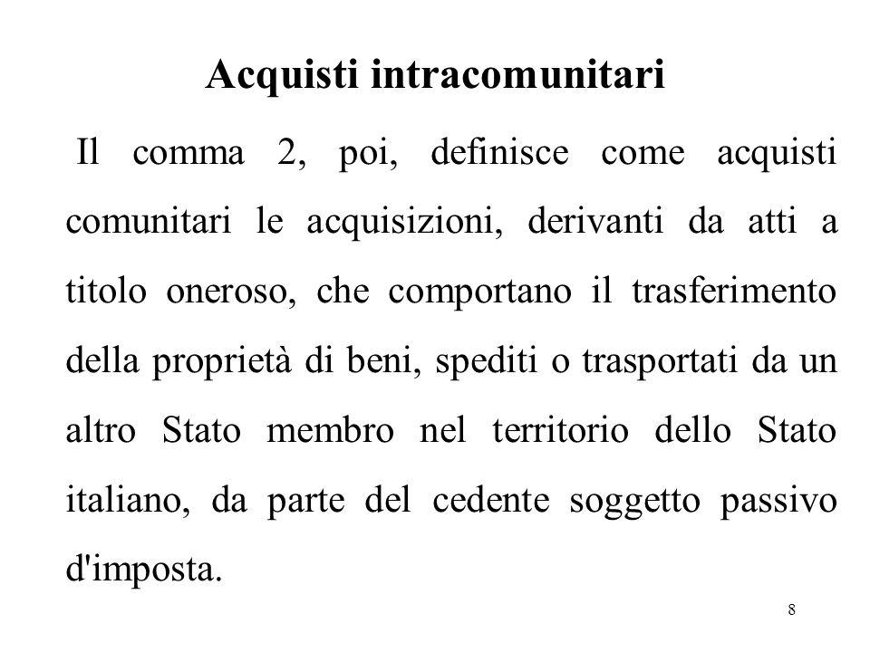 Acquisti intracomunitari 8 Il comma 2, poi, definisce come acquisti comunitari le acquisizioni, derivanti da atti a titolo oneroso, che comportano il trasferimento della proprietà di beni, spediti o trasportati da un altro Stato membro nel territorio dello Stato italiano, da parte del cedente soggetto passivo d imposta.