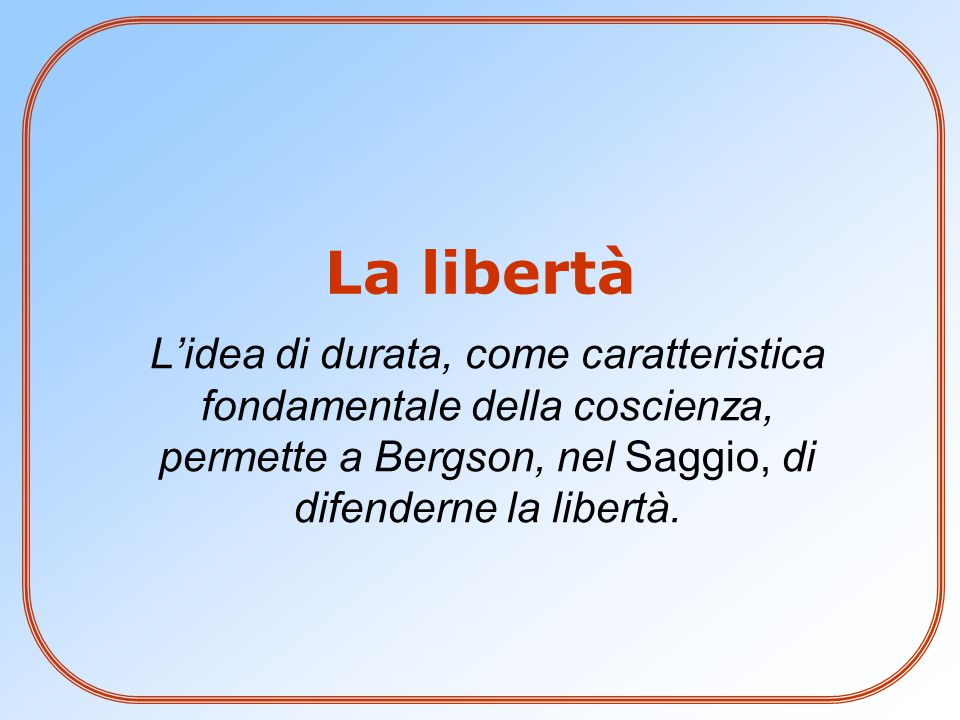 L'idea di durata, come caratteristica fondamentale della coscienza, permette a Bergson, nel Saggio, di difenderne la libertà. La libertà