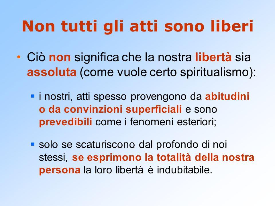Non tutti gli atti sono liberi Ciò non significa che la nostra libertà sia assoluta (come vuole certo spiritualismo):  i nostri, atti spesso provengo